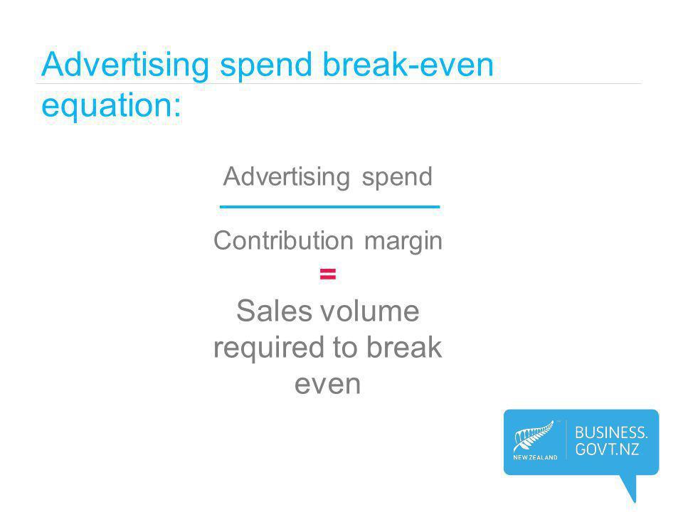 Advertising spend break-even equation: Advertising spend Contribution margin = Sales volume required to break even