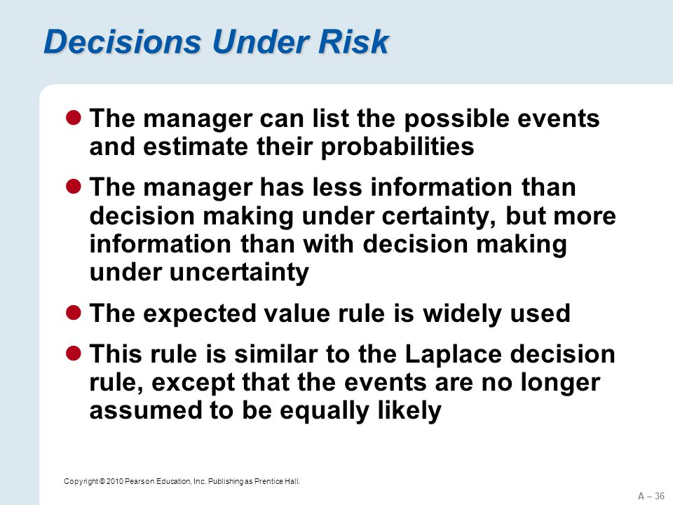 A – 36 Copyright © 2010 Pearson Education, Inc. Publishing as Prentice Hall. Decisions Under Risk The manager can list the possible events and estimat