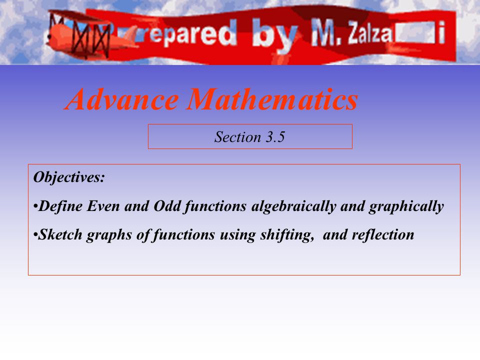 Advance Mathematics Objectives: Define Even and Odd functions algebraically and graphically Sketch graphs of functions using shifting, and reflection
