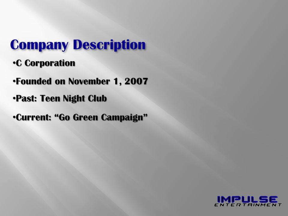 Company Description C Corporation C Corporation Founded on November 1, 2007 Founded on November 1, 2007 Past: Teen Night Club Past: Teen Night Club Current: Go Green Campaign Current: Go Green Campaign