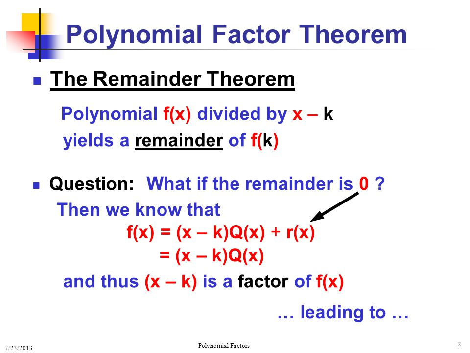 7/23/2013 Polynomial Factors 13 Completely Factored Polynomials f(x) = 2(x 4 + 7x 3 + 9x 2 – 27x – 54) 1 –3 4 –12 9 –18 54 0 1 7 9 –27 –54 –3 x – k = x – (–3) (x + 3) is a factor 1 –3 1 18 0 1 4 –3 –18 –6 (x + 3) is a second factor Q1Q1 –3