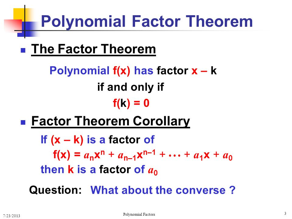 7/23/2013 Polynomial Factors 14 Completely Factored Polynomials f(x) = 2(x 4 + 7x 3 + 9x 2 – 27x – 54) 1 7 9 –27 –54 0 1 4 –18 –3 (x + 3) is a factor 1 1 0–6 (x + 3) is a second factor 1 –3 –2 6 0 1 1 –6 (x + 3) is a third factor (x – 2) is a fourth factor 2(x + 3) 3 (x – 2) Note: x = –3 is a repeated zero of multiplicity 3 Q2Q2 –3