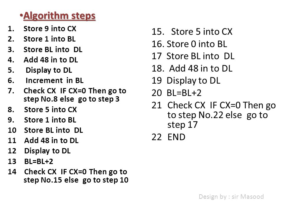1.Store 9 into CX 2.Store 1 into BL 3.Store BL into DL 4.Add 48 in to DL 5. Display to DL 6. Increment in BL 7.Check CX IF CX=0 Then go to step No.8 e