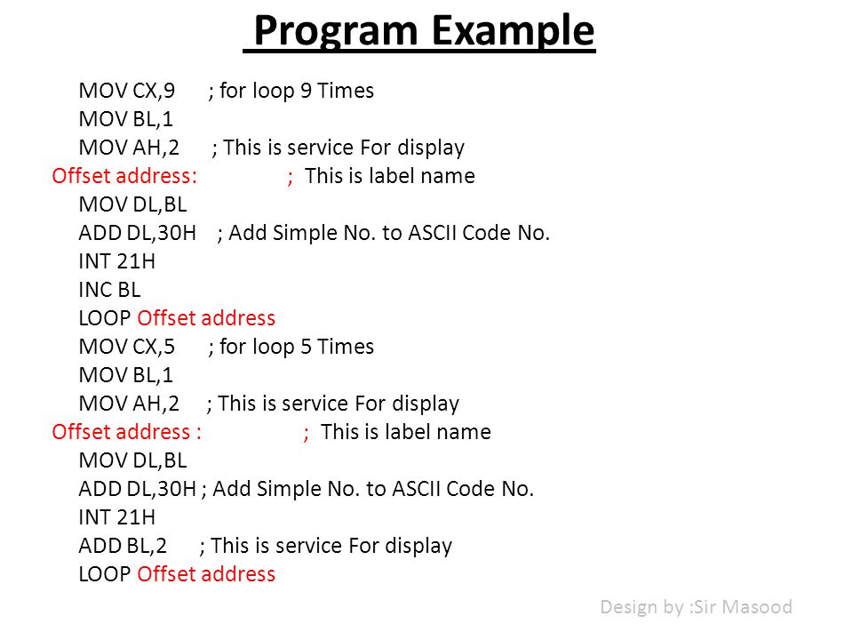 Program Example MOV CX,9 ; for loop 9 Times MOV BL,1 MOV AH,2 ; This is service For display Offset address: ; This is label name MOV DL,BL ADD DL,30H ; Add Simple No.