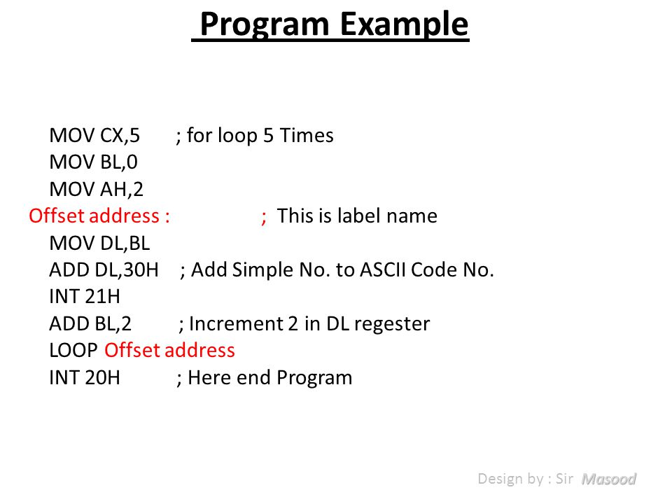 Program Example MOV CX,5 ; for loop 5 Times MOV BL,0 MOV AH,2 Offset address : ; This is label name MOV DL,BL ADD DL,30H ; Add Simple No.