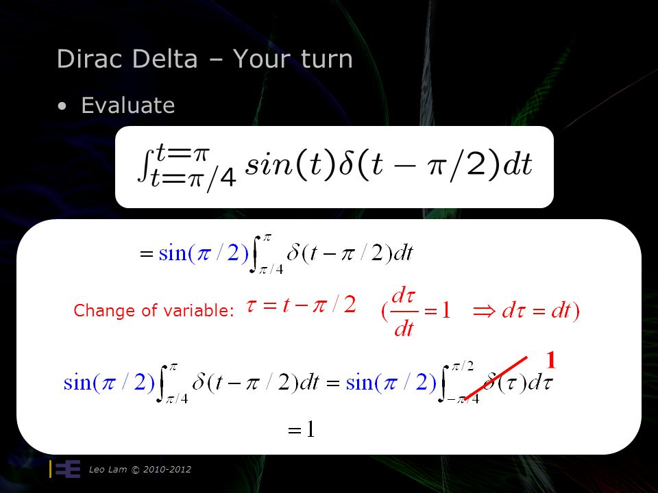 Dirac Delta – Your turn Evaluate Leo Lam © 2010-2012 = 1. Why? Change of variable: 1
