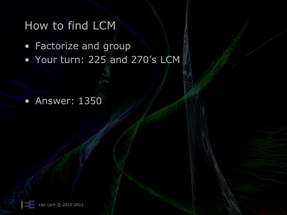 How to find LCM Factorize and group Your turn: 225 and 270's LCM Answer: 1350 Leo Lam © 2010-2012
