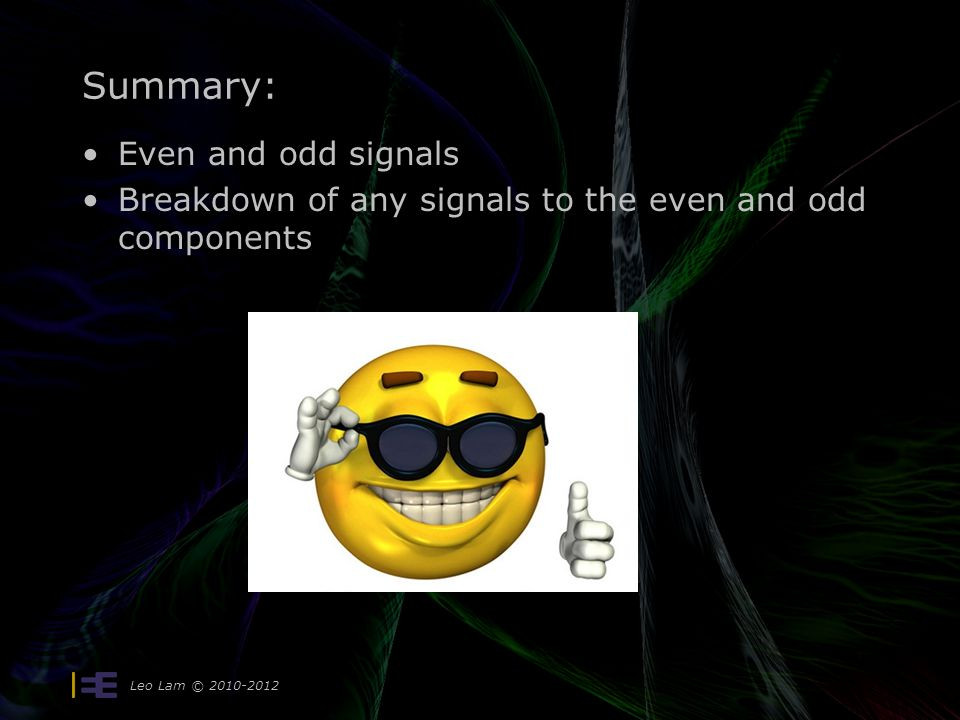 Summary: Even and odd signals Breakdown of any signals to the even and odd components Leo Lam © 2010-2012