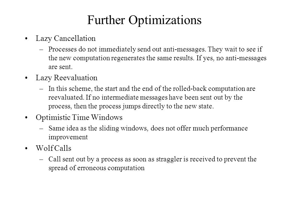Further Optimizations Lazy Cancellation –Processes do not immediately send out anti-messages.