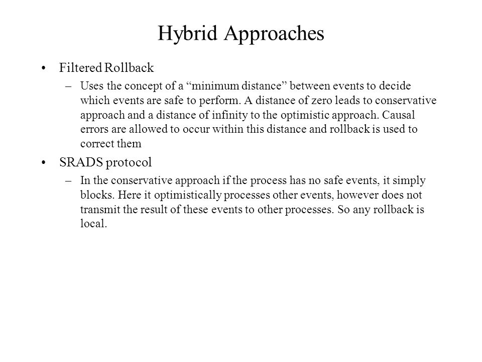 Hybrid Approaches Filtered Rollback –Uses the concept of a minimum distance between events to decide which events are safe to perform.