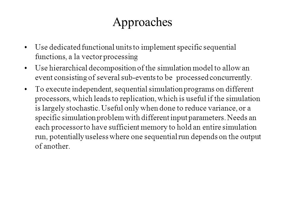 Approaches Use dedicated functional units to implement specific sequential functions, a la vector processing Use hierarchical decomposition of the simulation model to allow an event consisting of several sub-events to be processed concurrently.