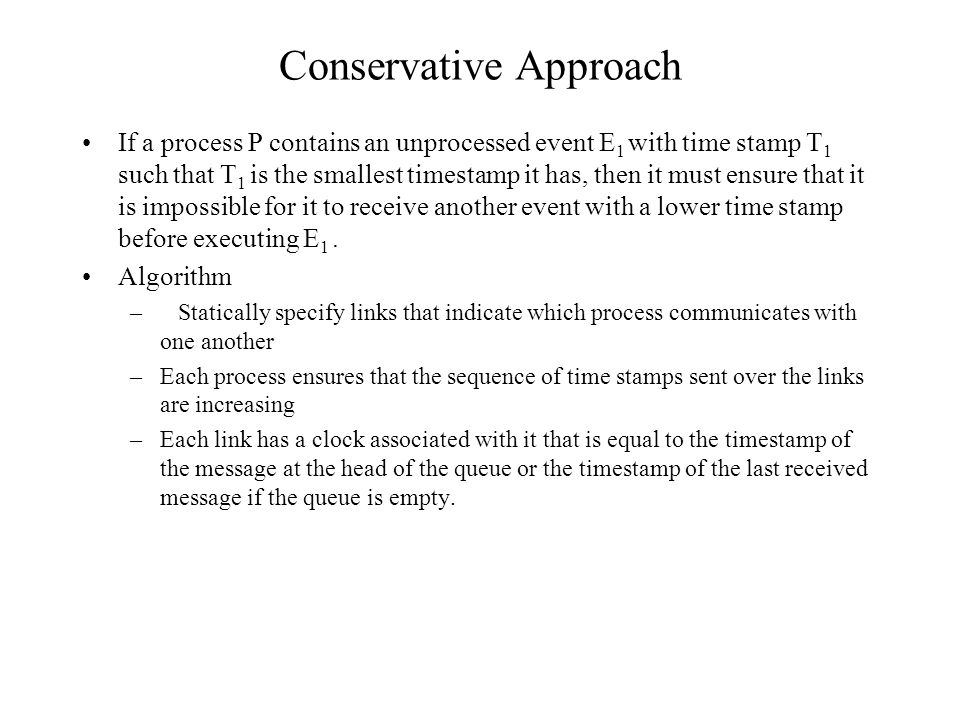 Conservative Approach If a process P contains an unprocessed event E 1 with time stamp T 1 such that T 1 is the smallest timestamp it has, then it must ensure that it is impossible for it to receive another event with a lower time stamp before executing E 1.
