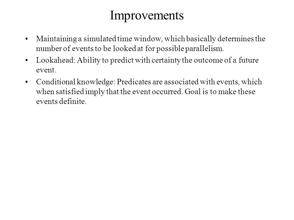 Improvements Maintaining a simulated time window, which basically determines the number of events to be looked at for possible parallelism.