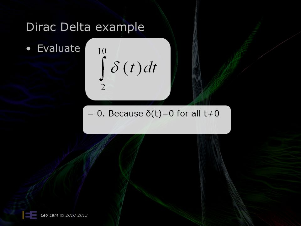 Dirac Delta example Evaluate Leo Lam © 2010-2013 = 0. Because δ(t)=0 for all t≠0