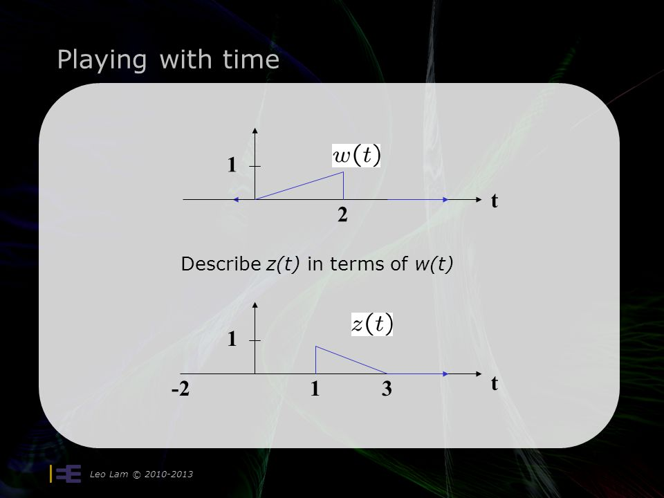 Playing with time Leo Lam © 2010-2013 time reverse it: x(t) = w(-t) delay it by 3: z(t) = x(t-3) so z(t) = w(-(t-3)) = w(-t + 3) t 1 2 1 -21 3 x(t) you replaced the t in x(t) by t-3.