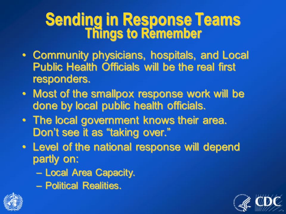 Sending in Response Teams Things to Remember Community physicians, hospitals, and Local Public Health Officials will be the real first responders.Comm