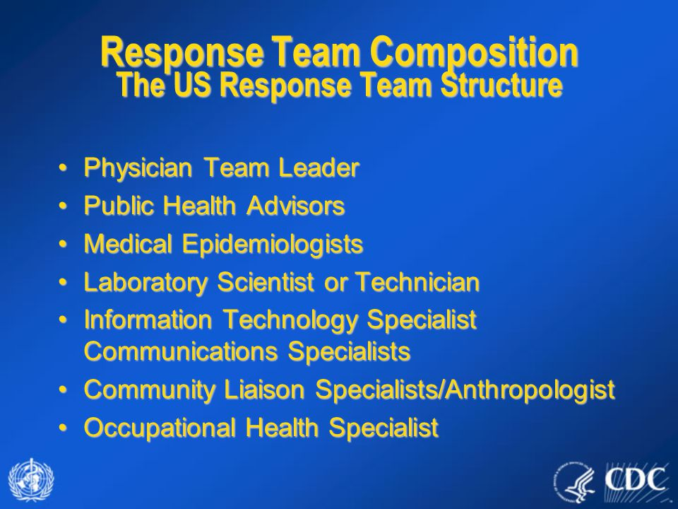 Response Team Composition The US Response Team Structure Physician Team LeaderPhysician Team Leader Public Health AdvisorsPublic Health Advisors Medical EpidemiologistsMedical Epidemiologists Laboratory Scientist or TechnicianLaboratory Scientist or Technician Information Technology Specialist Communications SpecialistsInformation Technology Specialist Communications Specialists Community Liaison Specialists/AnthropologistCommunity Liaison Specialists/Anthropologist Occupational Health SpecialistOccupational Health Specialist