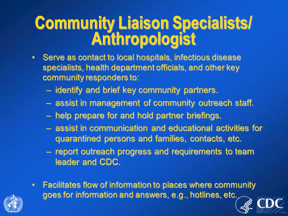 Serve as contact to local hospitals, infectious disease specialists, health department officials, and other key community responders to:Serve as contact to local hospitals, infectious disease specialists, health department officials, and other key community responders to: –identify and brief key community partners.