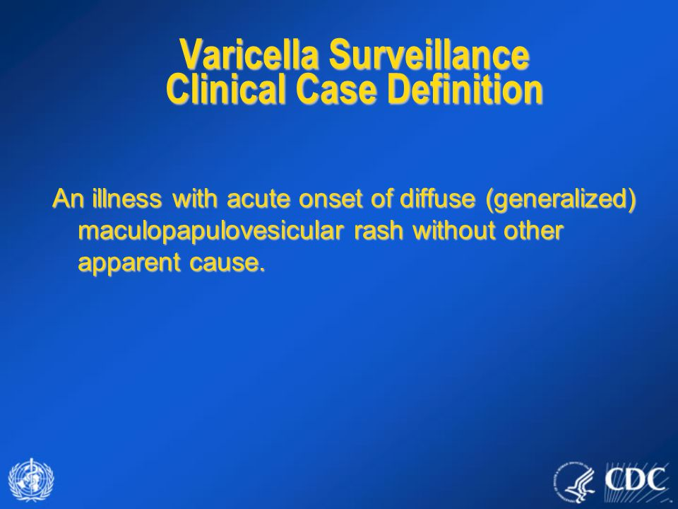 Varicella Surveillance Clinical Case Definition An illness with acute onset of diffuse (generalized) maculopapulovesicular rash without other apparent cause.