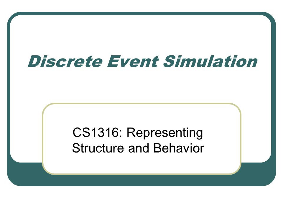 Discrete Event Simulation CS1316: Representing Structure and Behavior