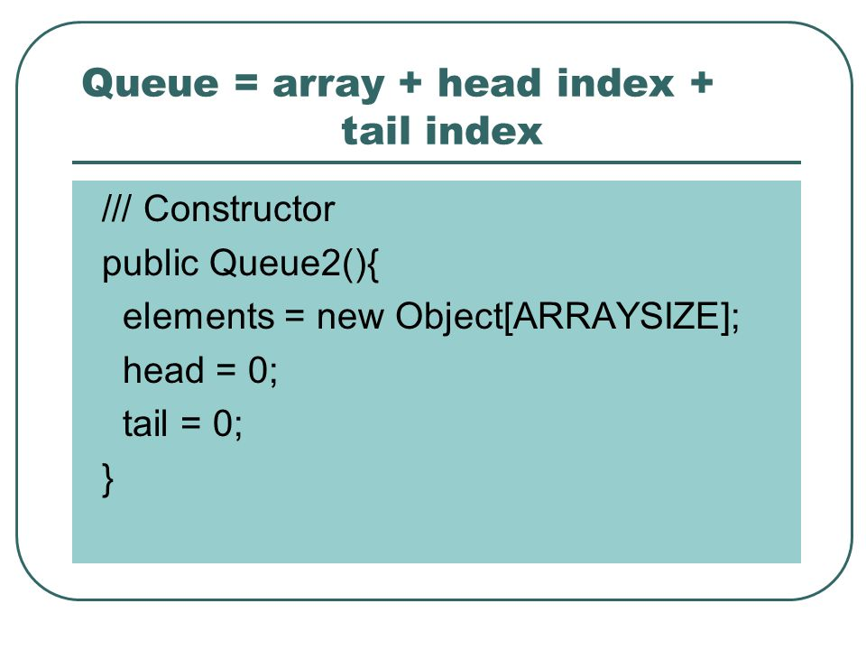 Queue = array + head index + tail index /// Constructor public Queue2(){ elements = new Object[ARRAYSIZE]; head = 0; tail = 0; }