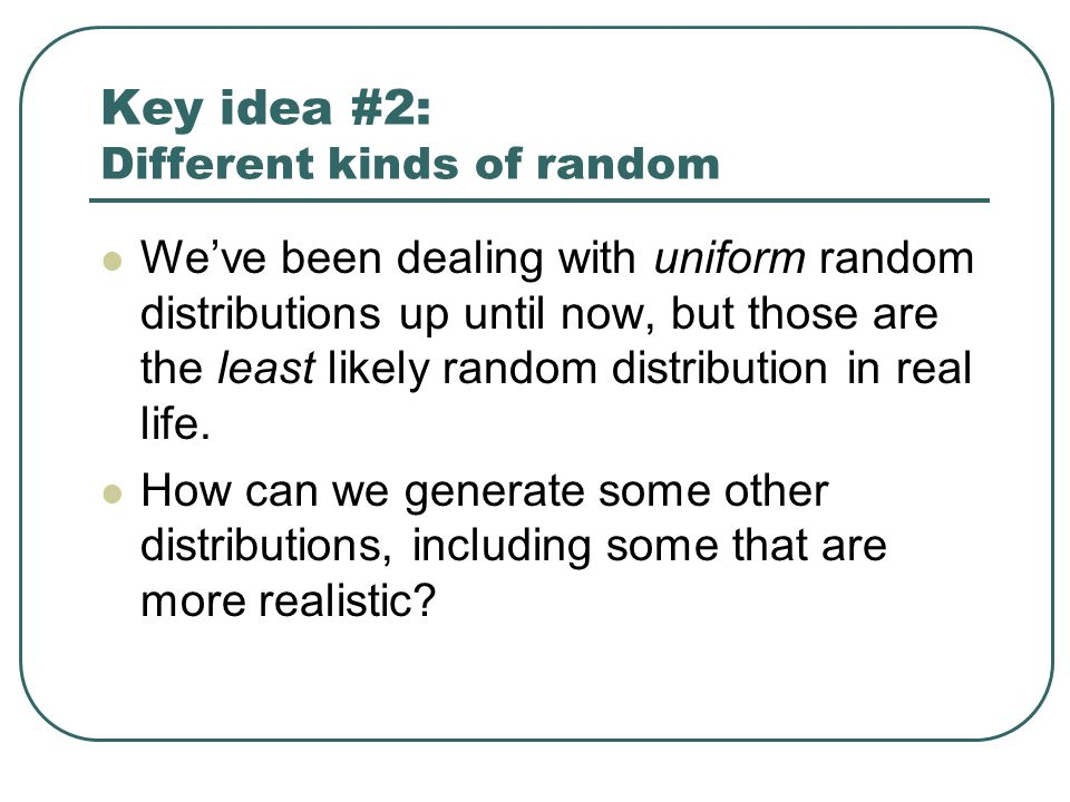 Key idea #2: Different kinds of random We've been dealing with uniform random distributions up until now, but those are the least likely random distribution in real life.