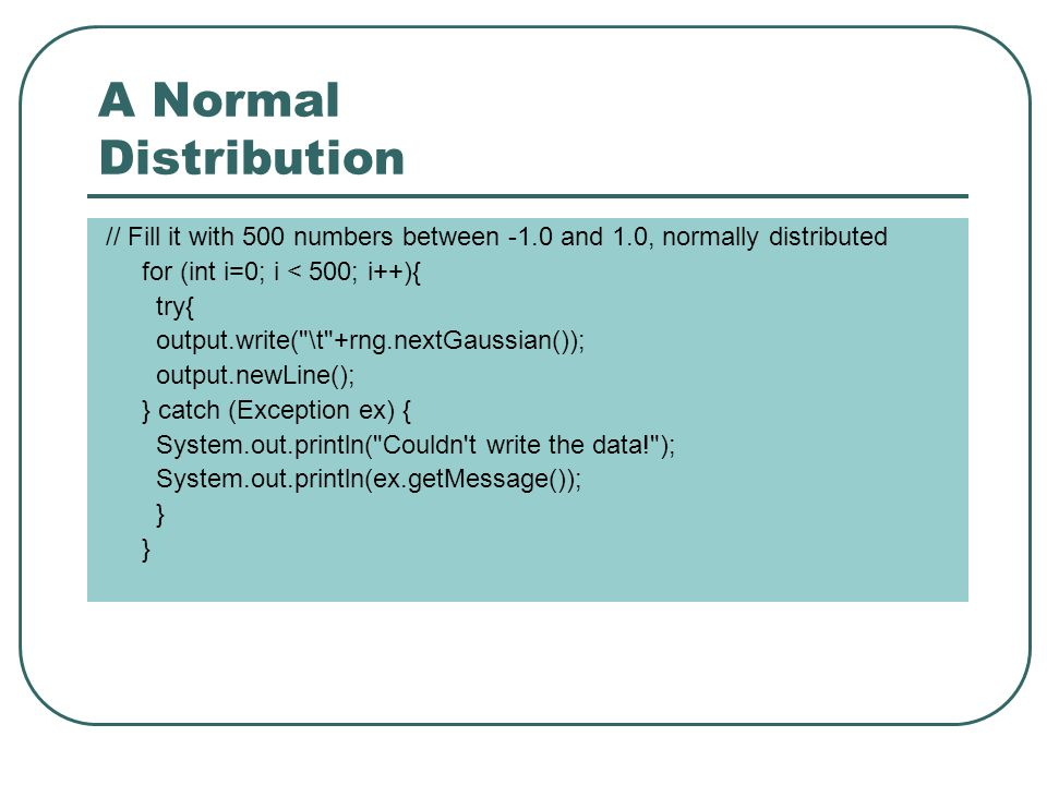 A Normal Distribution // Fill it with 500 numbers between -1.0 and 1.0, normally distributed for (int i=0; i < 500; i++){ try{ output.write( \t +rng.nextGaussian()); output.newLine(); } catch (Exception ex) { System.out.println( Couldn t write the data! ); System.out.println(ex.getMessage()); }