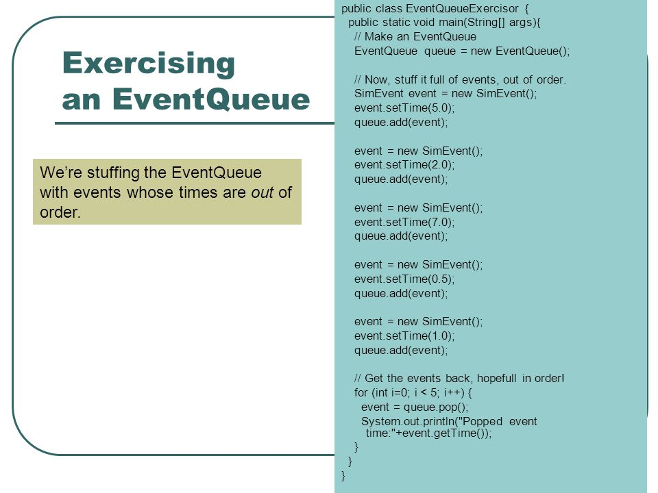 Exercising an EventQueue public class EventQueueExercisor { public static void main(String[] args){ // Make an EventQueue EventQueue queue = new EventQueue(); // Now, stuff it full of events, out of order.