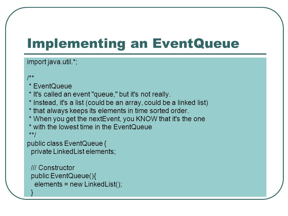Implementing an EventQueue import java.util.*; /** * EventQueue * It s called an event queue, but it s not really.