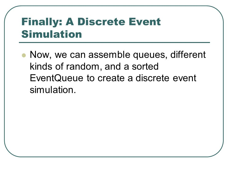 Finally: A Discrete Event Simulation Now, we can assemble queues, different kinds of random, and a sorted EventQueue to create a discrete event simulation.