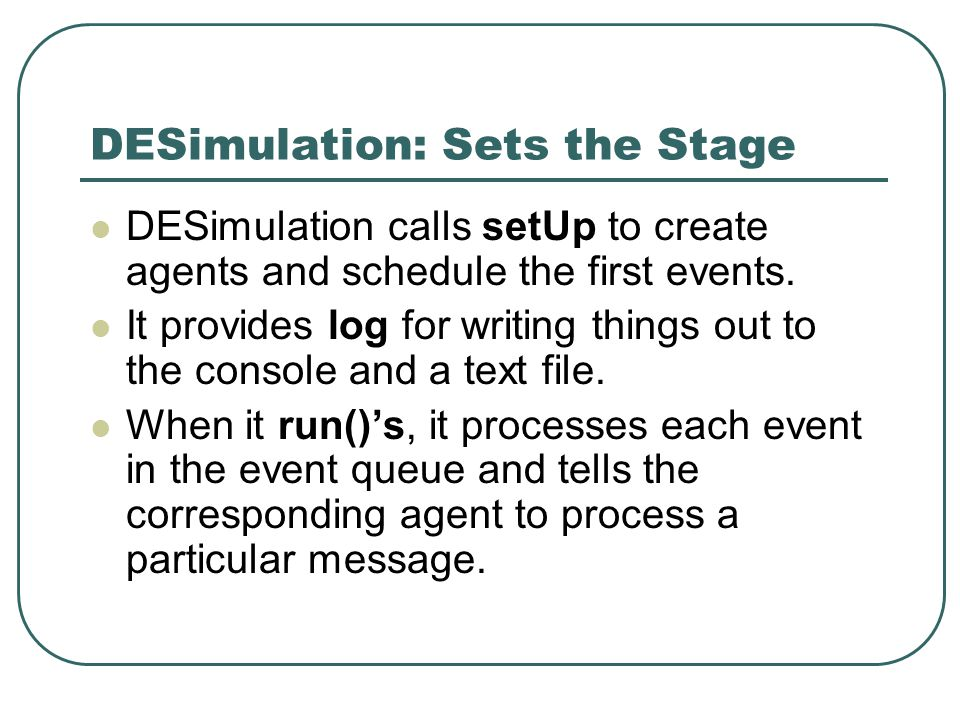 DESimulation: Sets the Stage DESimulation calls setUp to create agents and schedule the first events.