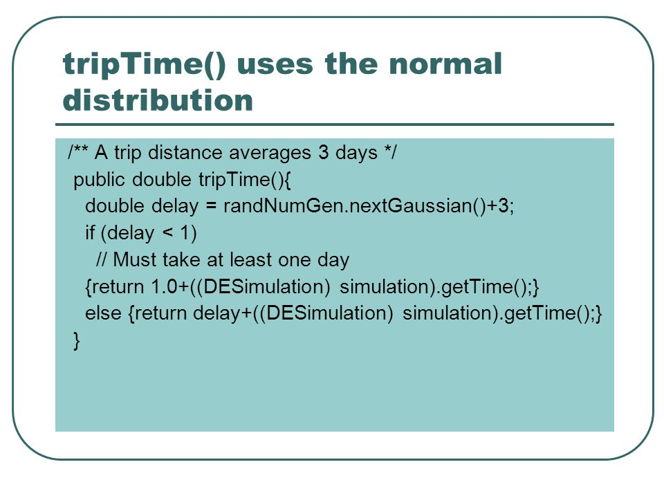 tripTime() uses the normal distribution /** A trip distance averages 3 days */ public double tripTime(){ double delay = randNumGen.nextGaussian()+3; if (delay < 1) // Must take at least one day {return 1.0+((DESimulation) simulation).getTime();} else {return delay+((DESimulation) simulation).getTime();} }