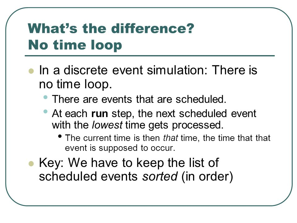 What's the difference. No time loop In a discrete event simulation: There is no time loop.