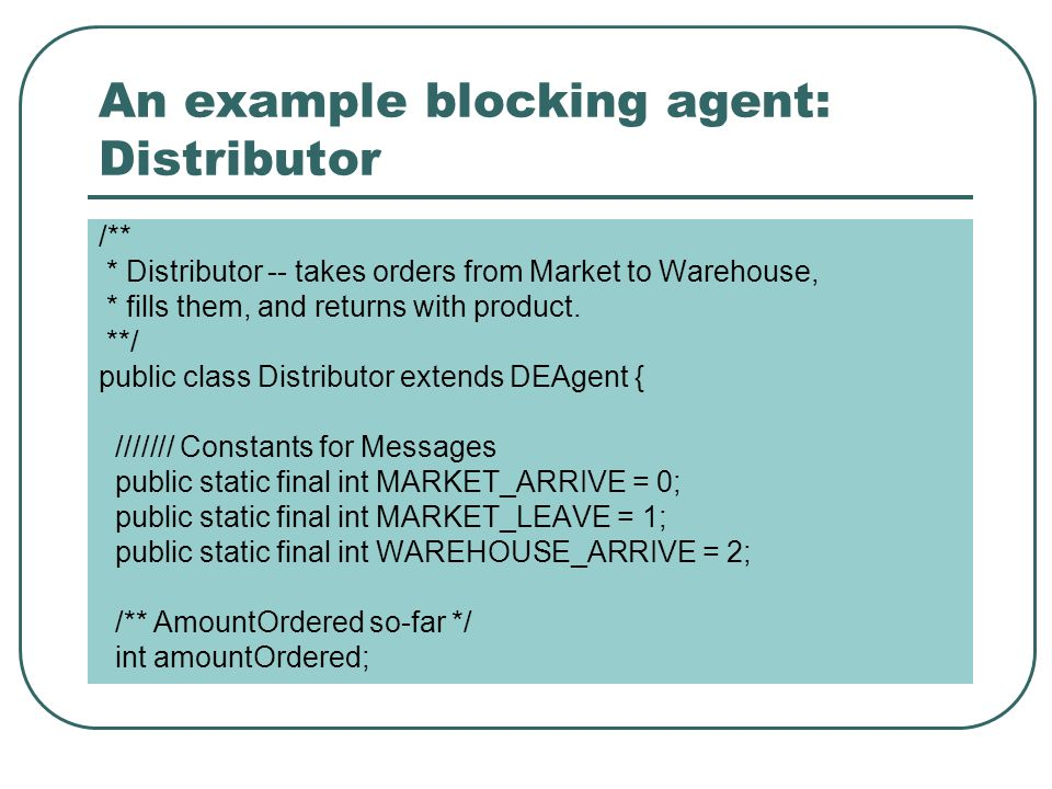 An example blocking agent: Distributor /** * Distributor -- takes orders from Market to Warehouse, * fills them, and returns with product.