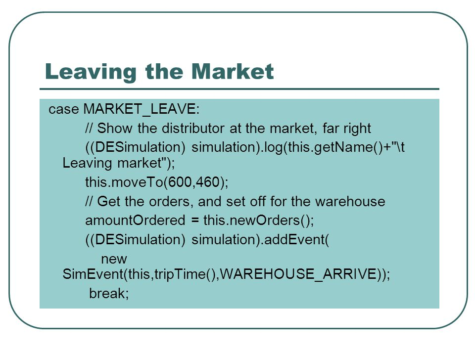 Leaving the Market case MARKET_LEAVE: // Show the distributor at the market, far right ((DESimulation) simulation).log(this.getName()+ \t Leaving market ); this.moveTo(600,460); // Get the orders, and set off for the warehouse amountOrdered = this.newOrders(); ((DESimulation) simulation).addEvent( new SimEvent(this,tripTime(),WAREHOUSE_ARRIVE)); break;
