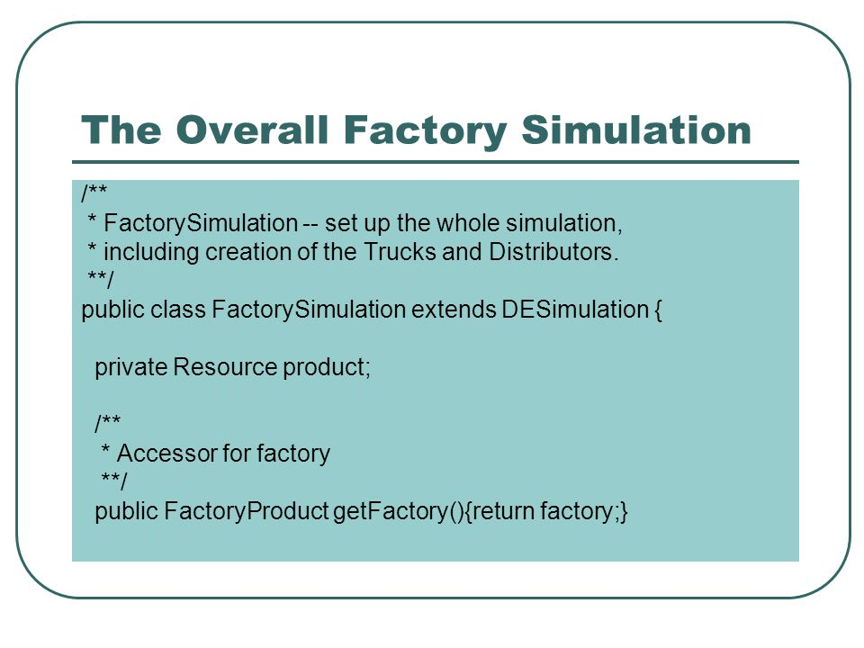 The Overall Factory Simulation /** * FactorySimulation -- set up the whole simulation, * including creation of the Trucks and Distributors.
