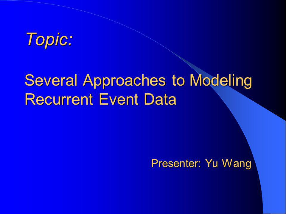 Topic: Several Approaches to Modeling Recurrent Event Data Presenter: Yu Wang