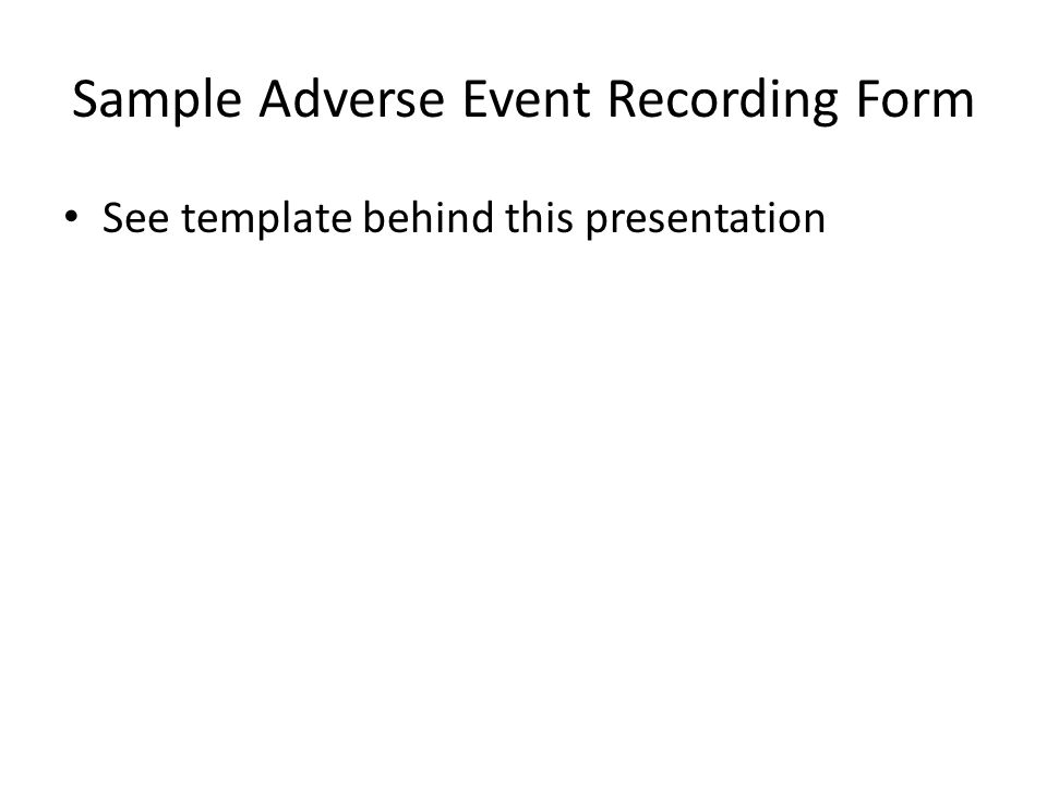 Sample Adverse Event Recording Form See template behind this presentation