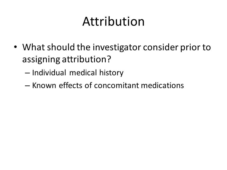 Attribution What should the investigator consider prior to assigning attribution? – Individual medical history – Known effects of concomitant medicati
