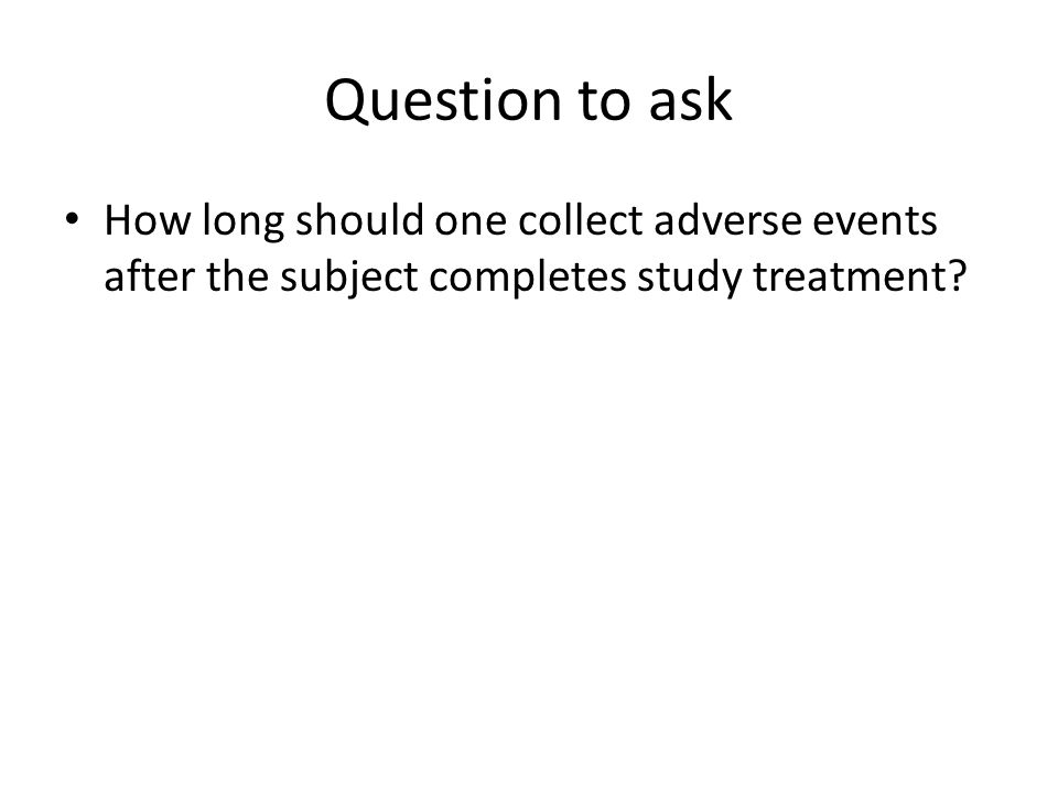 Question to ask How long should one collect adverse events after the subject completes study treatment?