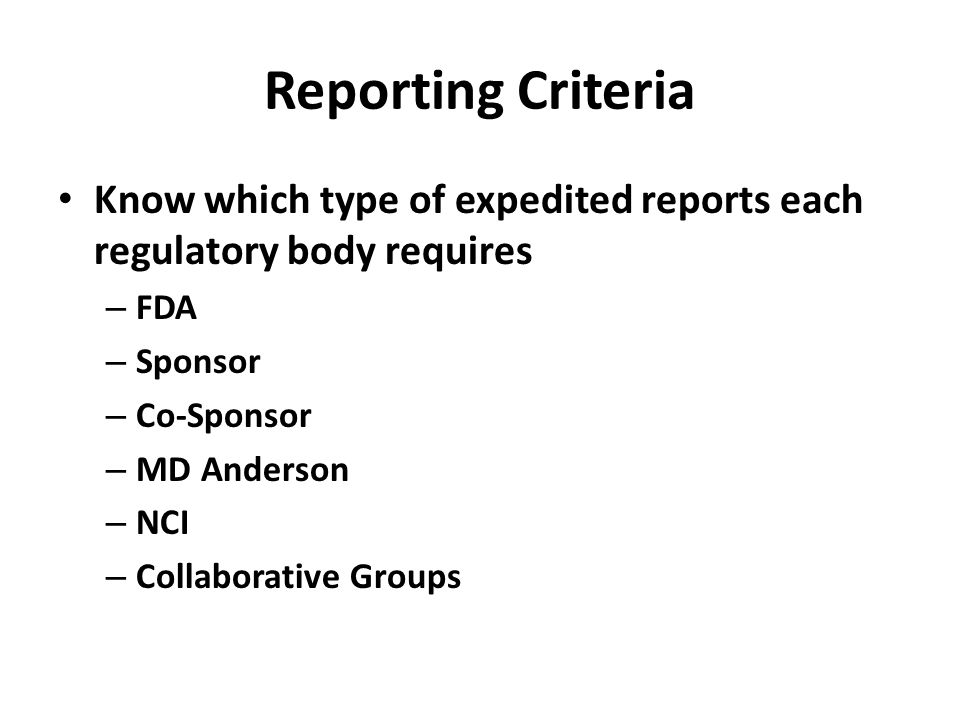 Reporting Criteria Know which type of expedited reports each regulatory body requires – FDA – Sponsor – Co-Sponsor – MD Anderson – NCI – Collaborative