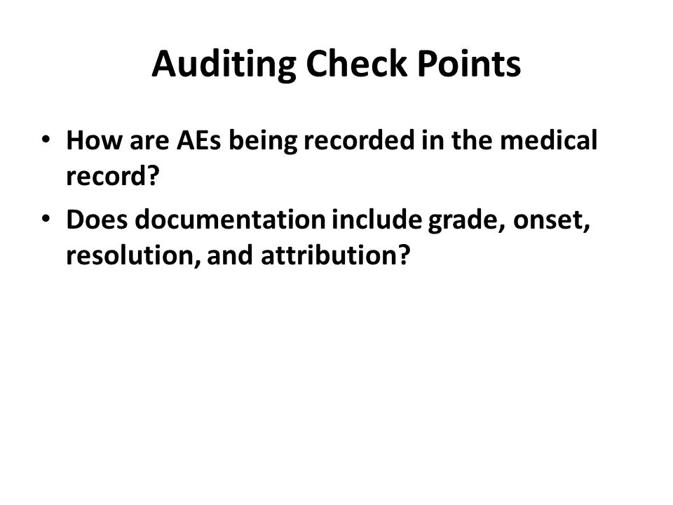 Auditing Check Points How are AEs being recorded in the medical record? Does documentation include grade, onset, resolution, and attribution?