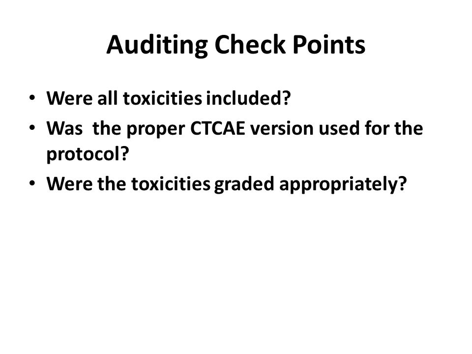 Auditing Check Points Were all toxicities included? Was the proper CTCAE version used for the protocol? Were the toxicities graded appropriately?
