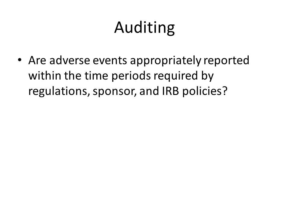 Auditing Are adverse events appropriately reported within the time periods required by regulations, sponsor, and IRB policies?