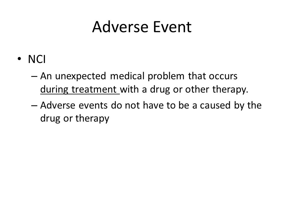 Adverse Event NCI – An unexpected medical problem that occurs during treatment with a drug or other therapy. – Adverse events do not have to be a caus