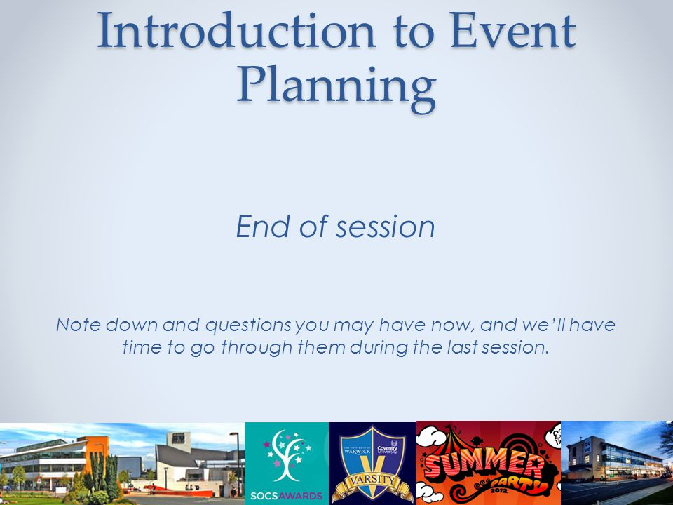 Introduction to Event Planning End of session Note down and questions you may have now, and we'll have time to go through them during the last session.