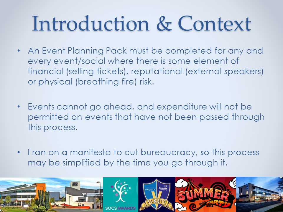 Introduction & Context An Event Planning Pack must be completed for any and every event/social where there is some element of financial (selling tickets), reputational (external speakers) or physical (breathing fire) risk.