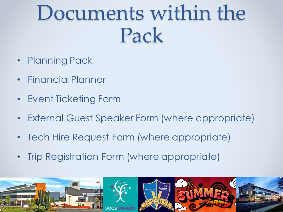 Documents within the Pack Planning Pack Financial Planner Event Ticketing Form External Guest Speaker Form (where appropriate) Tech Hire Request Form (where appropriate) Trip Registration Form (where appropriate)