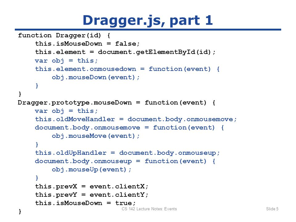 CS 142 Lecture Notes: EventsSlide 5 Dragger.js, part 1 function Dragger(id) { this.isMouseDown = false; this.element = document.getElementById(id); var obj = this; this.element.onmousedown = function(event) { obj.mouseDown(event); } Dragger.prototype.mouseDown = function(event) { var obj = this; this.oldMoveHandler = document.body.onmousemove; document.body.onmousemove = function(event) { obj.mouseMove(event); } this.oldUpHandler = document.body.onmouseup; document.body.onmouseup = function(event) { obj.mouseUp(event); } this.prevX = event.clientX; this.prevY = event.clientY; this.isMouseDown = true; }