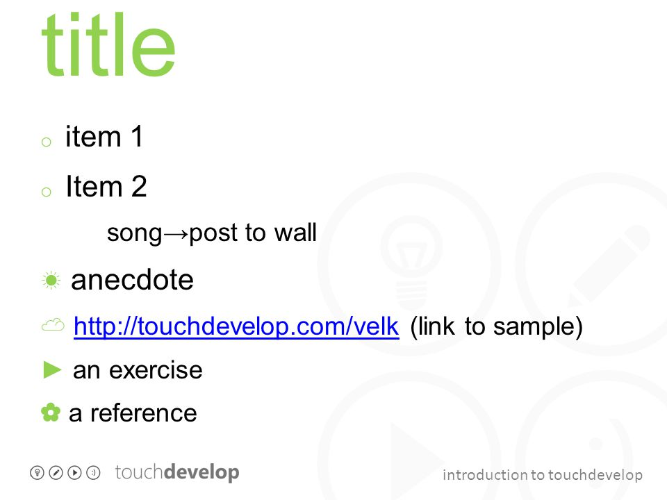 introduction to touchdevelop title o item 1 o Item 2 song→post to wall ☀ anecdote ☁ http://touchdevelop.com/velk (link to sample)http://touchdevelop.com/velk ► an exercise ✿ a reference
